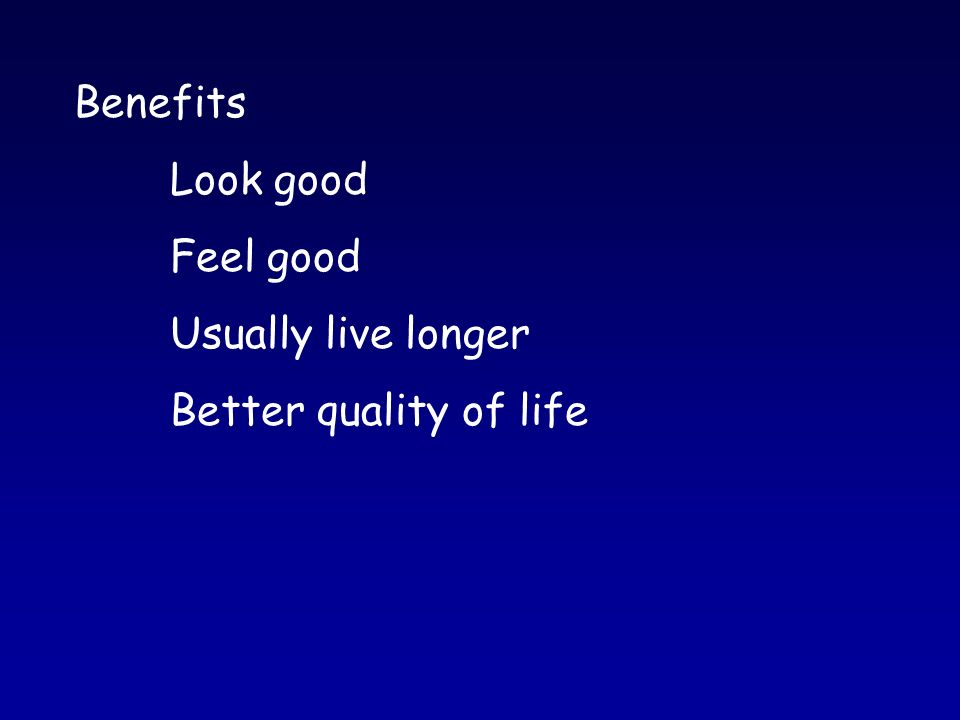 Benefits Look good Feel good Usually live longer Better quality of life
