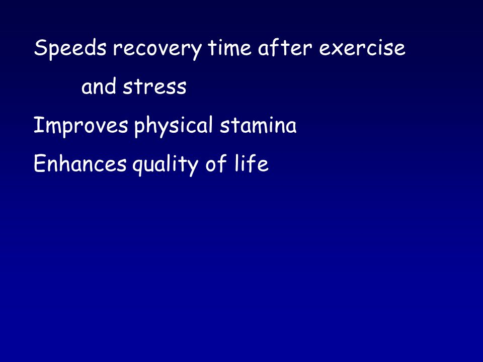 Speeds recovery time after exercise and stress Improves physical stamina Enhances quality of life