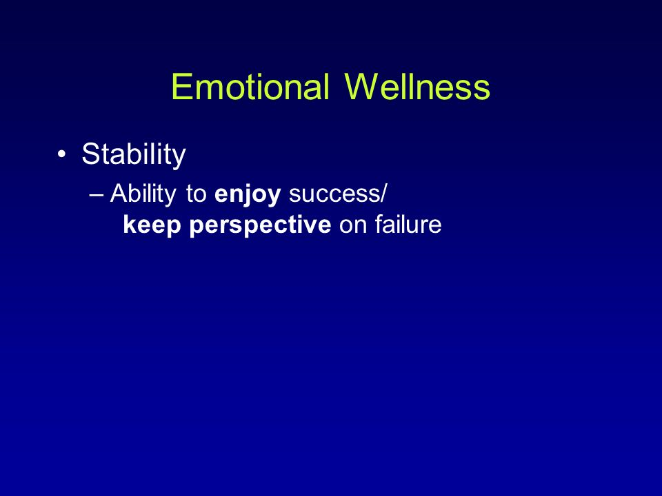 Emotional Wellness Stability –Ability to enjoy success/ keep perspective on failure