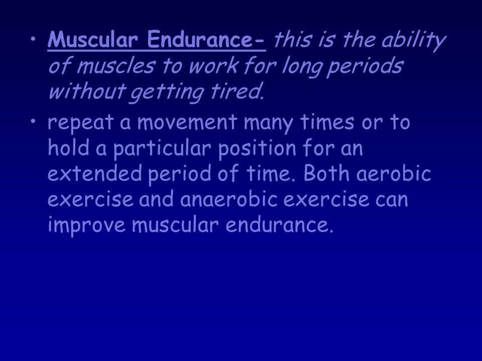 Muscular Endurance- this is the ability of muscles to work for long periods without getting tired.