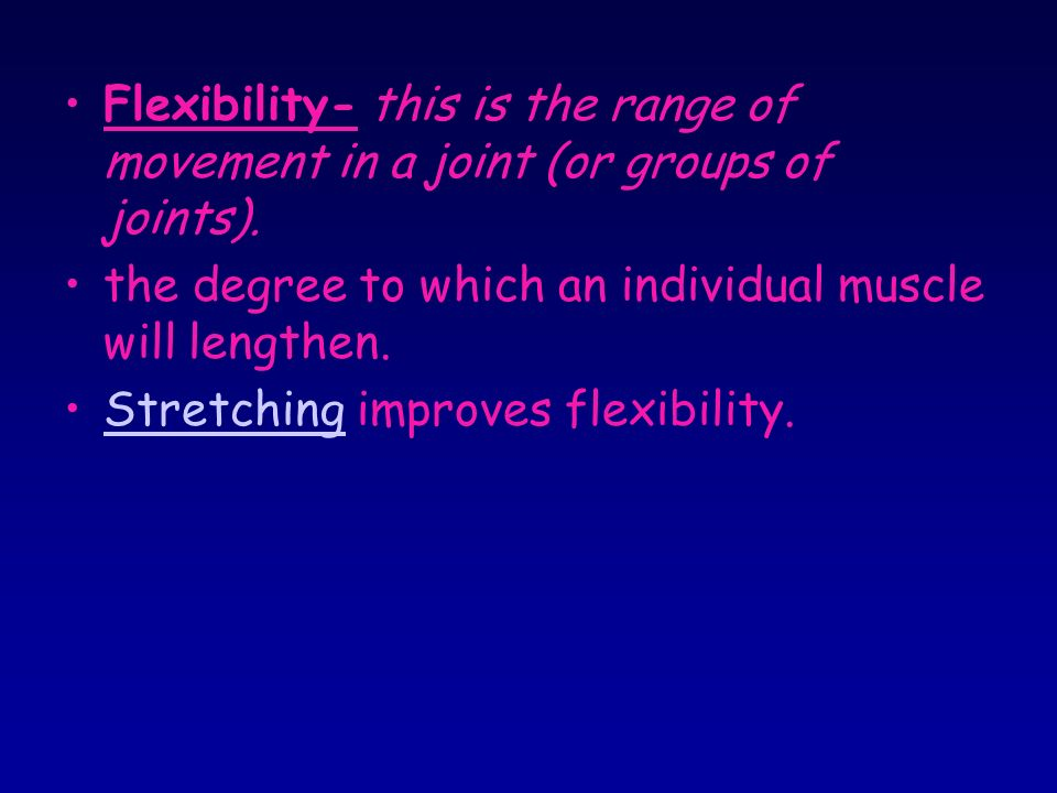 Flexibility- this is the range of movement in a joint (or groups of joints).