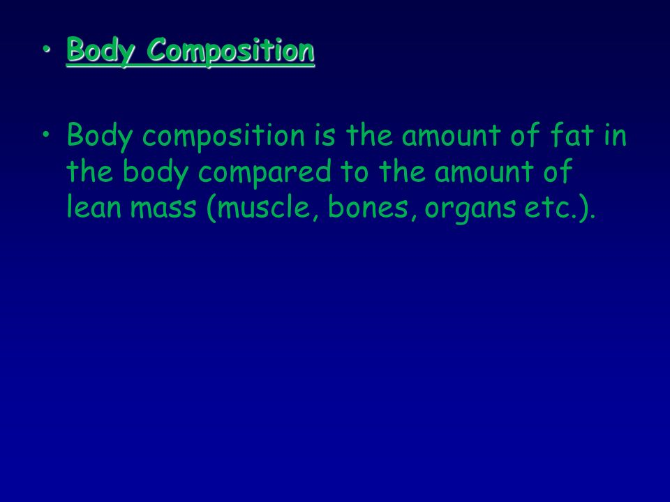 Body CompositionBody Composition Body composition is the amount of fat in the body compared to the amount of lean mass (muscle, bones, organs etc.).