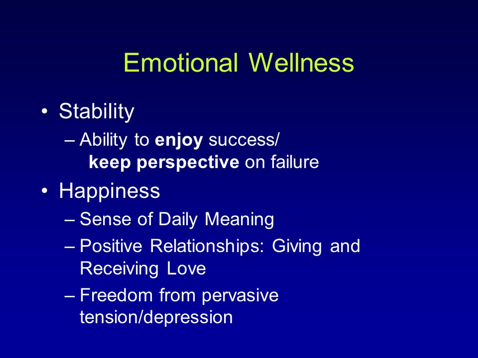 Emotional Wellness Stability –Ability to enjoy success/ keep perspective on failure Happiness –Sense of Daily Meaning –Positive Relationships: Giving and Receiving Love –Freedom from pervasive tension/depression