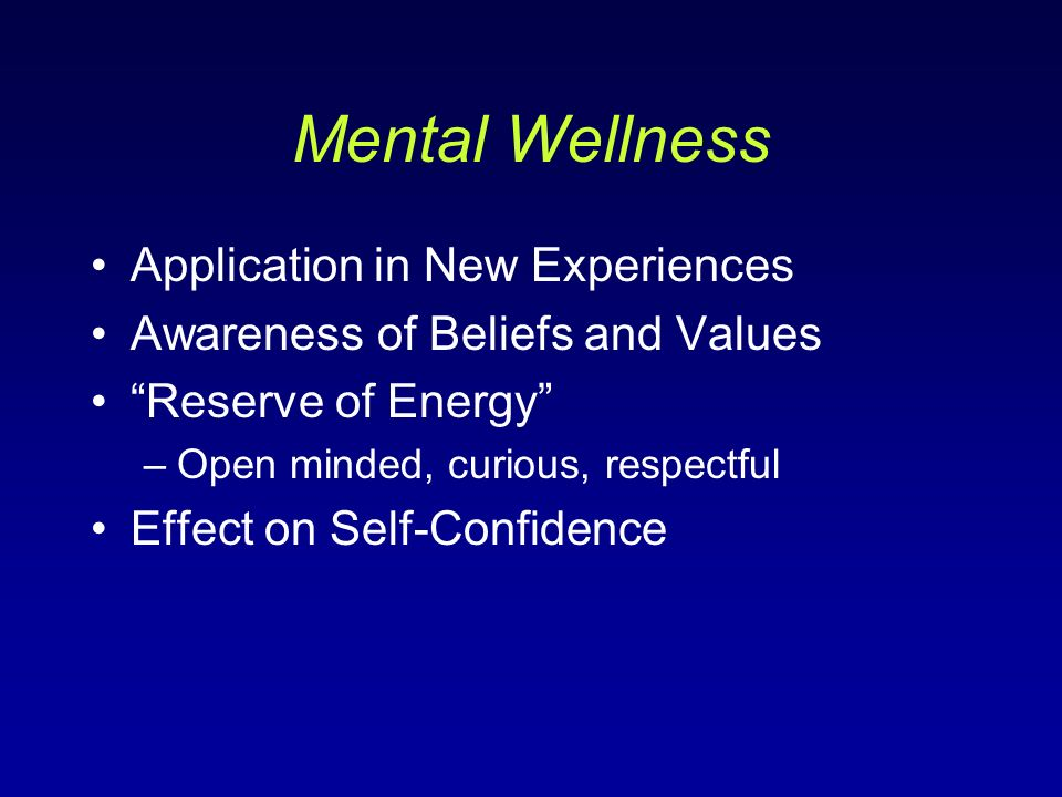 Mental Wellness Application in New Experiences Awareness of Beliefs and Values Reserve of Energy –Open minded, curious, respectful Effect on Self-Confidence