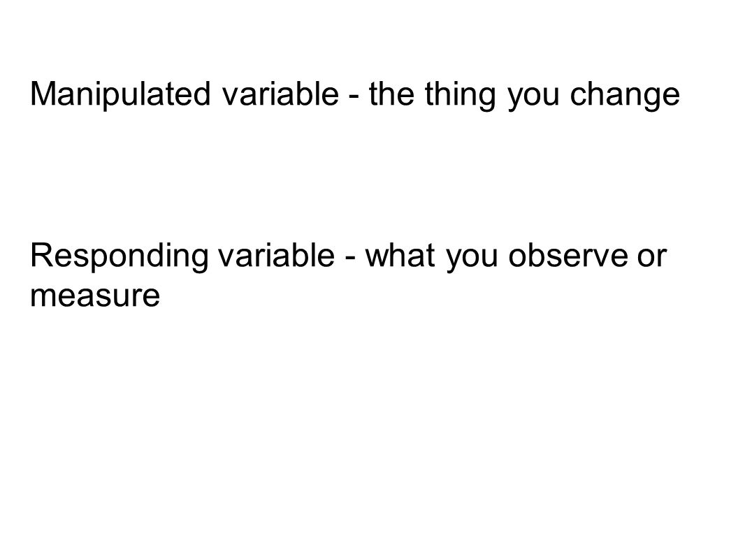 Manipulated variable - the thing you change Responding variable - what you observe or measure