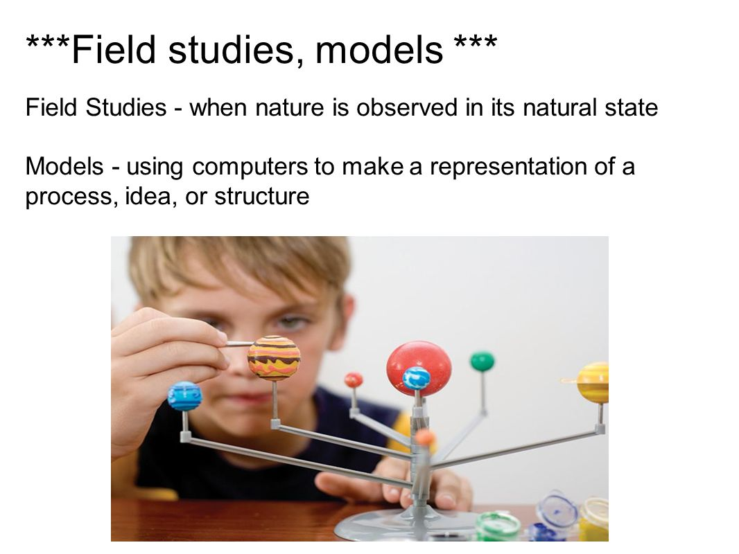 ***Field studies, models *** Field Studies - when nature is observed in its natural state Models - using computers to make a representation of a process, idea, or structure