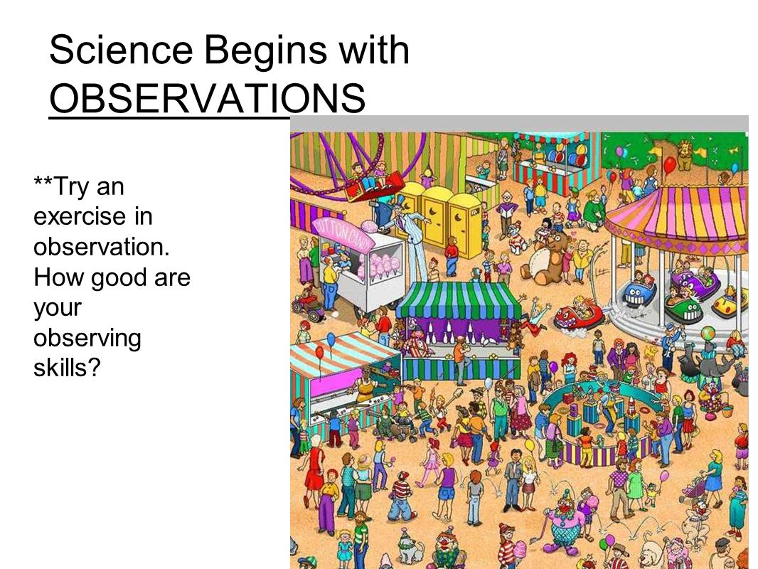 Science Begins with OBSERVATIONS **Try an exercise in observation.