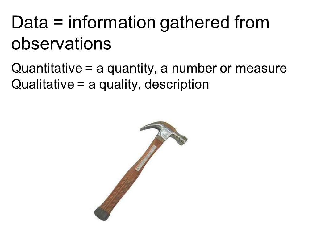 Data = information gathered from observations Quantitative = a quantity, a number or measure Qualitative = a quality, description
