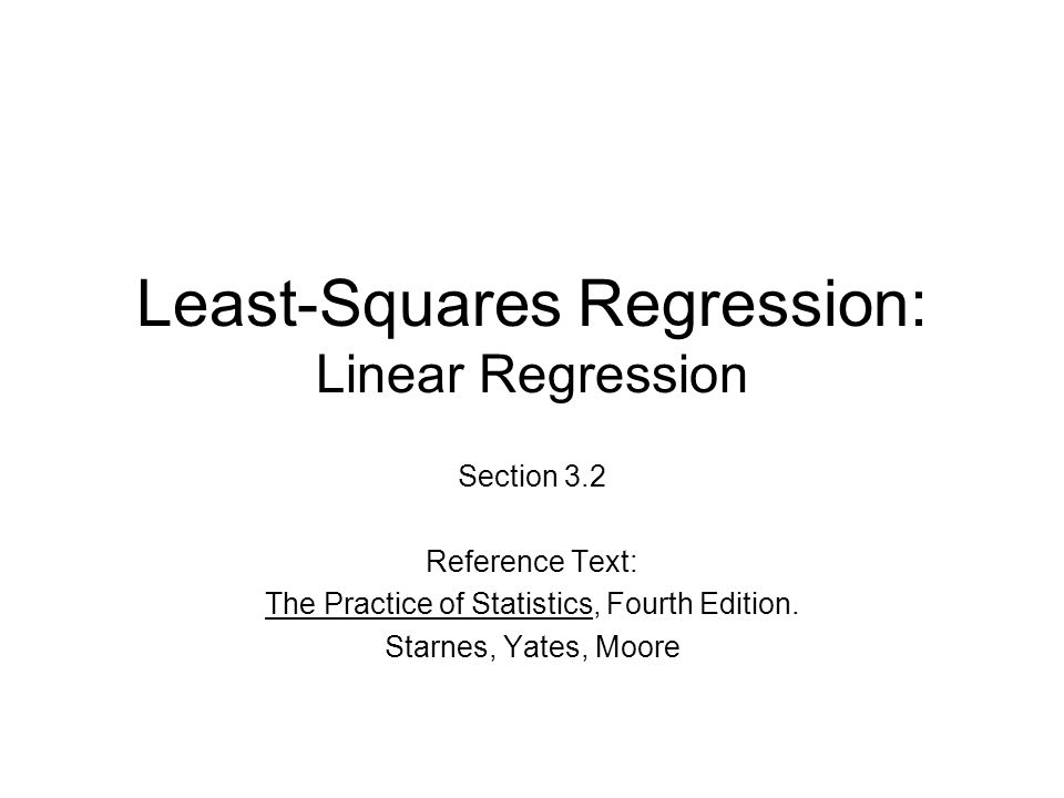 Least-Squares Regression: Linear Regression Section 3.2 Reference Text: The Practice of Statistics, Fourth Edition.