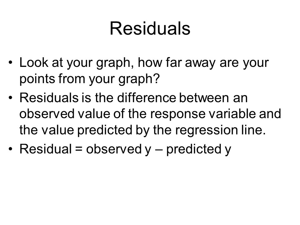 Residuals Look at your graph, how far away are your points from your graph.