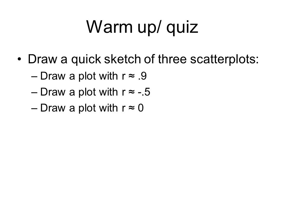 Warm up/ quiz Draw a quick sketch of three scatterplots: –Draw a plot with r ≈.9 –Draw a plot with r ≈ -.5 –Draw a plot with r ≈ 0