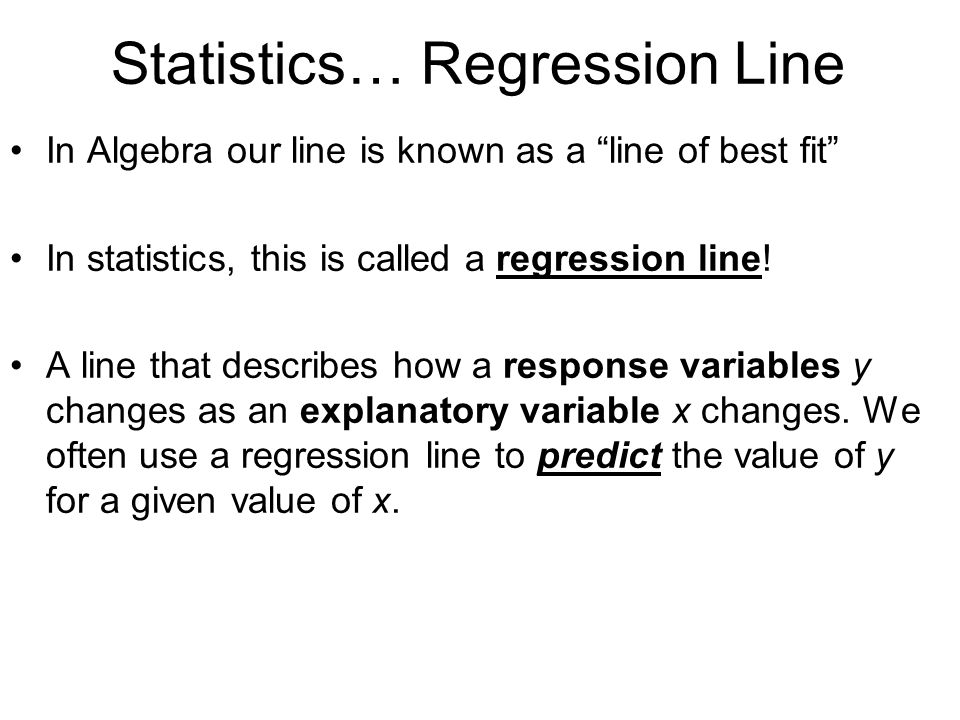 Statistics… Regression Line In Algebra our line is known as a line of best fit In statistics, this is called a regression line.