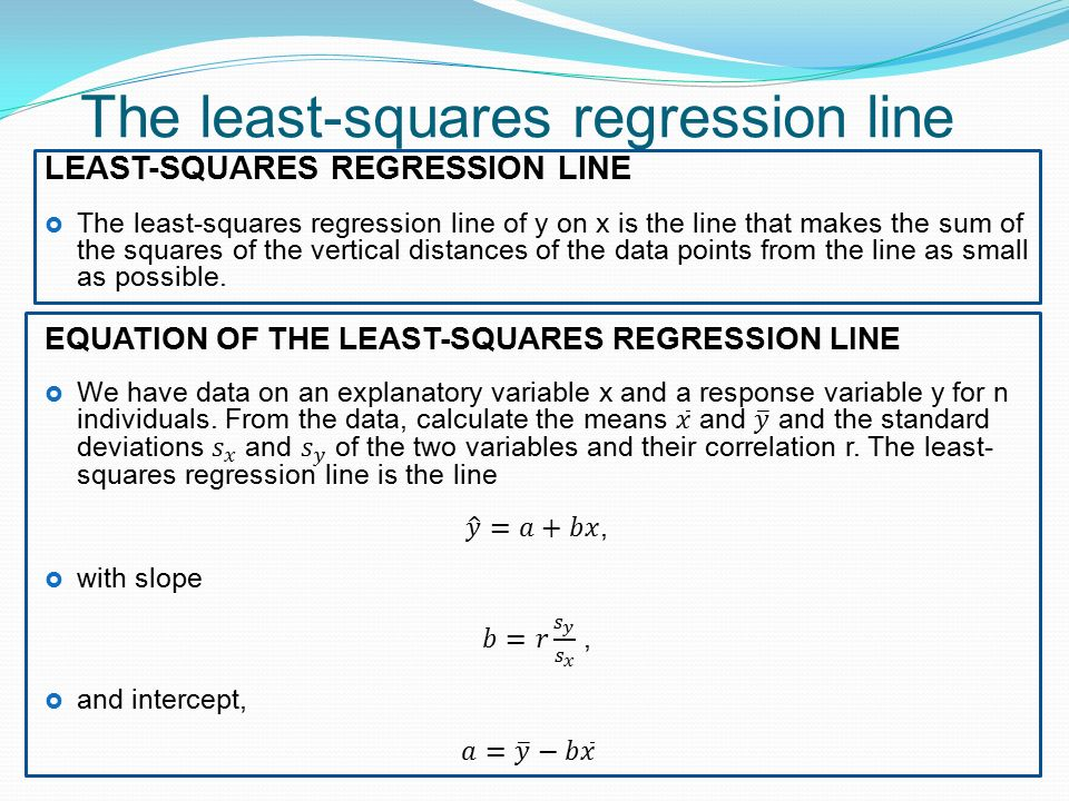 The least-squares regression line LEAST-SQUARES REGRESSION LINE  The least-squares regression line of y on x is the line that makes the sum of the squares of the vertical distances of the data points from the line as small as possible.