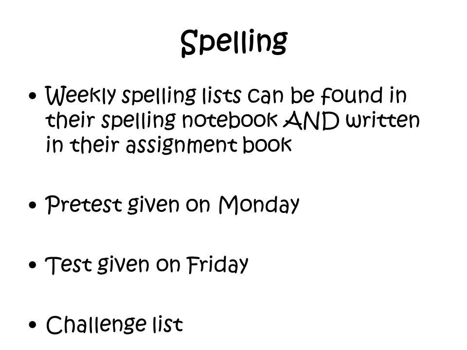 Spelling Weekly spelling lists can be found in their spelling notebook AND written in their assignment book Pretest given on Monday Test given on Friday Challenge list