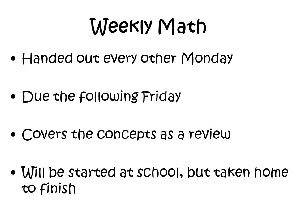 Weekly Math Handed out every other Monday Due the following Friday Covers the concepts as a review Will be started at school, but taken home to finish