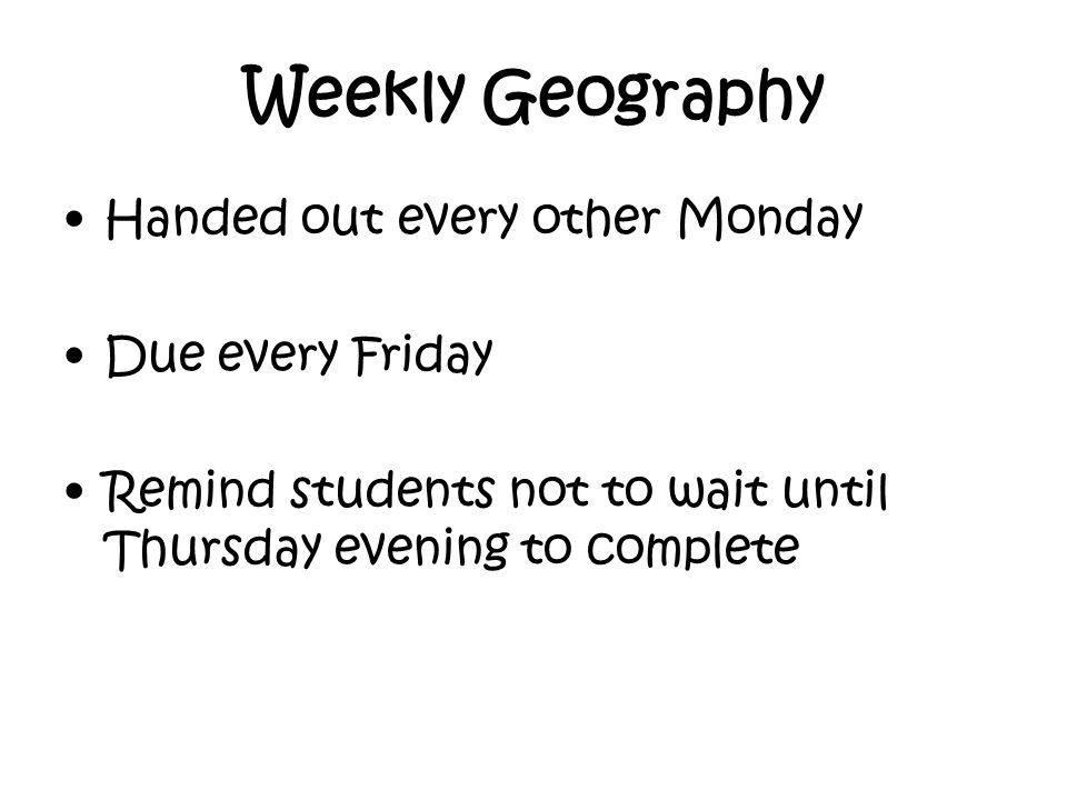 Weekly Geography Handed out every other Monday Due every Friday Remind students not to wait until Thursday evening to complete
