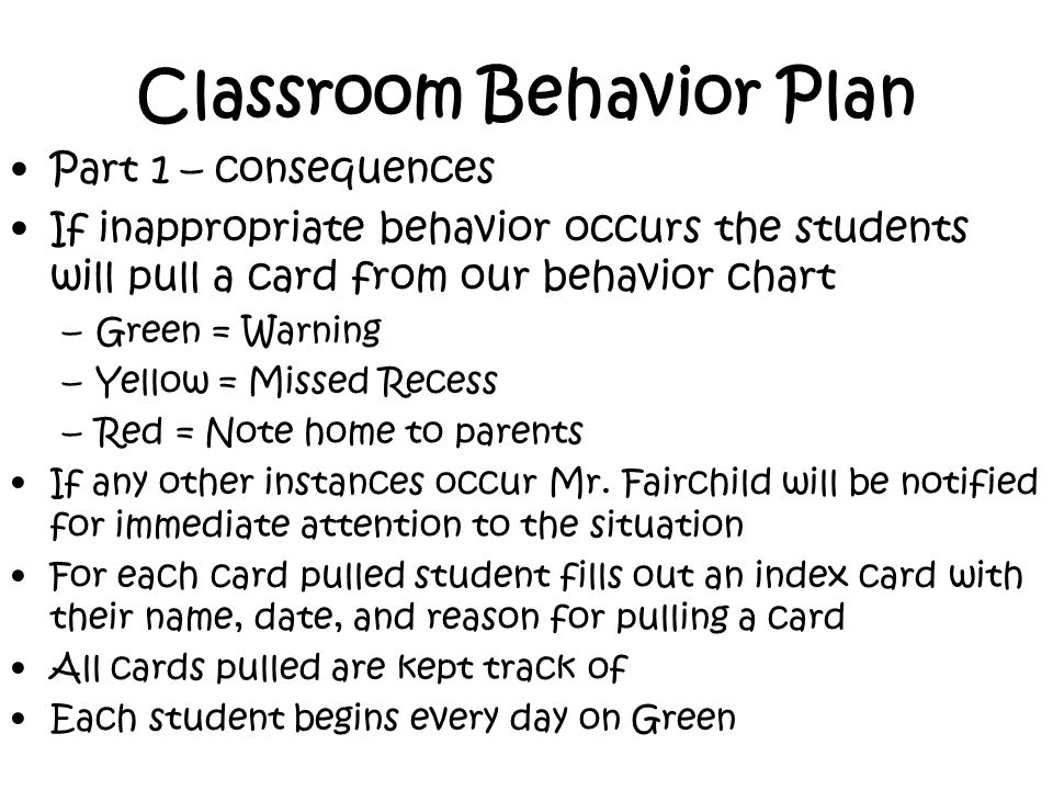 Classroom Behavior Plan Part 1 – consequences If inappropriate behavior occurs the students will pull a card from our behavior chart –Green = Warning –Yellow = Missed Recess –Red = Note home to parents If any other instances occur Mr.