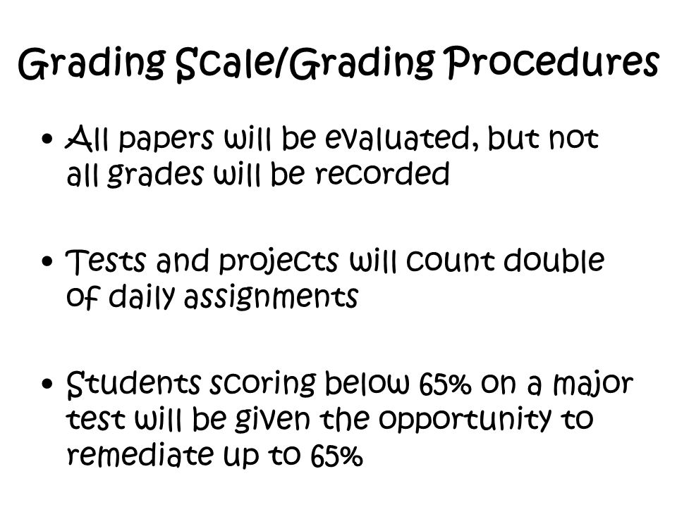 Grading Scale/Grading Procedures All papers will be evaluated, but not all grades will be recorded Tests and projects will count double of daily assignments Students scoring below 65% on a major test will be given the opportunity to remediate up to 65%