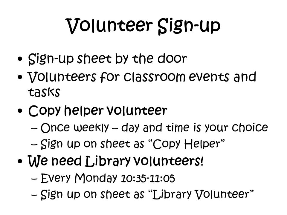 Volunteer Sign-up Sign-up sheet by the door Volunteers for classroom events and tasks Copy helper volunteer –Once weekly – day and time is your choice –Sign up on sheet as Copy Helper We need Library volunteers.