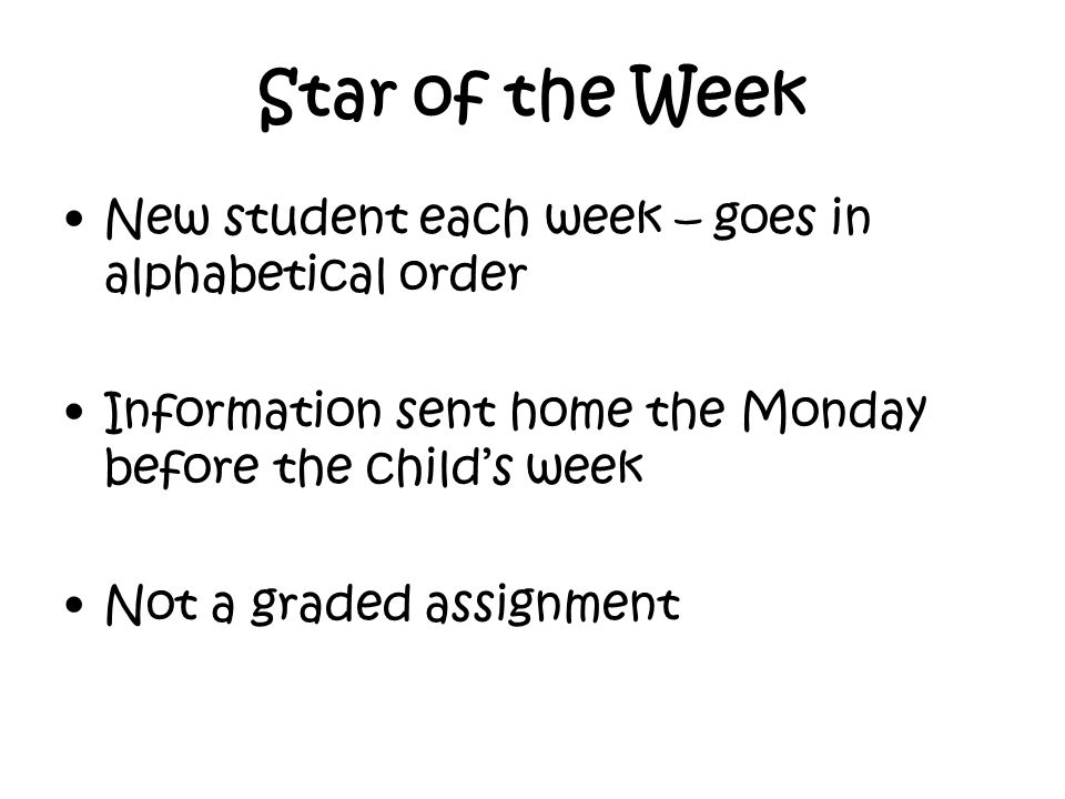 Star of the Week New student each week – goes in alphabetical order Information sent home the Monday before the child's week Not a graded assignment