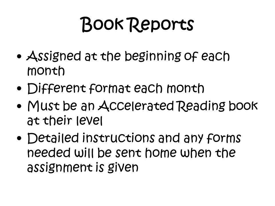 Book Reports Assigned at the beginning of each month Different format each month Must be an Accelerated Reading book at their level Detailed instructions and any forms needed will be sent home when the assignment is given