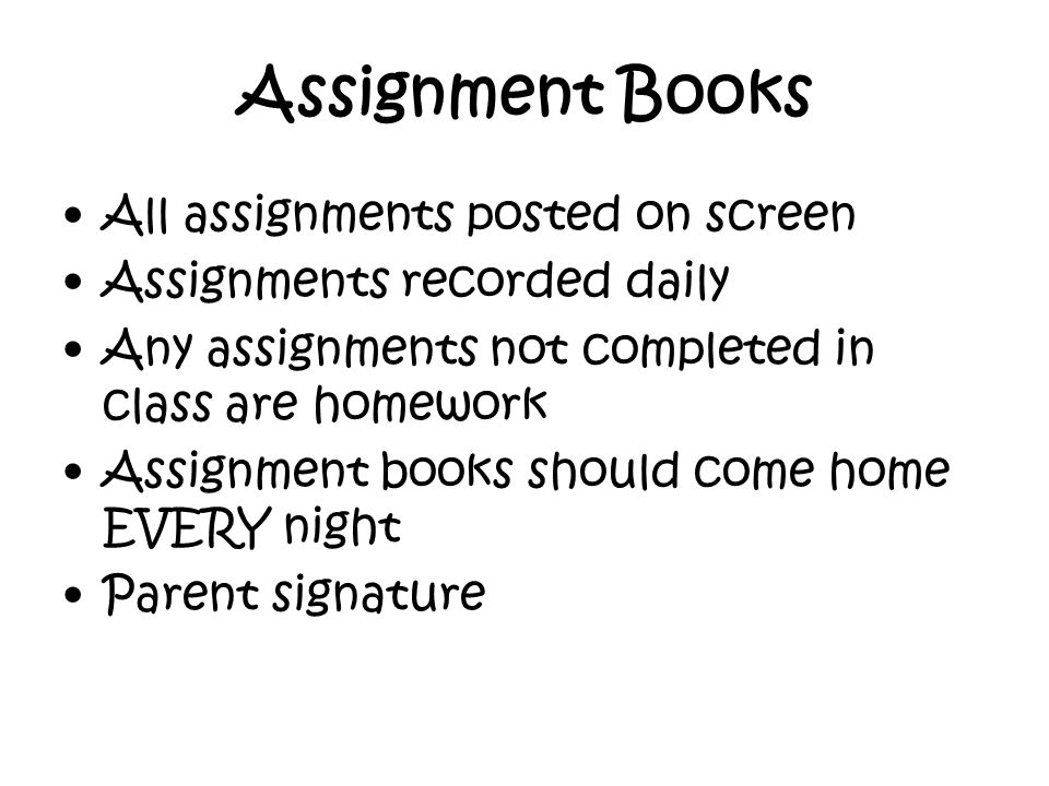 Assignment Books All assignments posted on screen Assignments recorded daily Any assignments not completed in class are homework Assignment books should come home EVERY night Parent signature