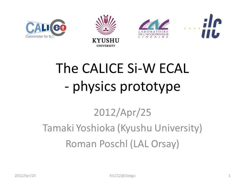 The CALICE Si-W ECAL - physics prototype 2012/Apr/25 Tamaki Yoshioka