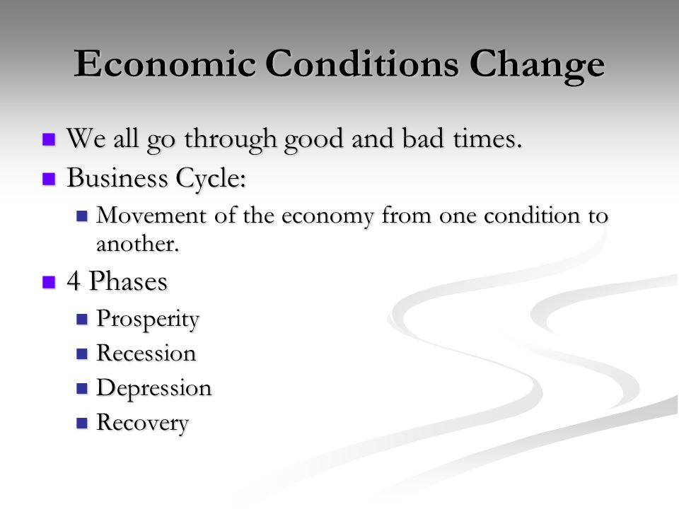 Economic Conditions Change We all go through good and bad times.