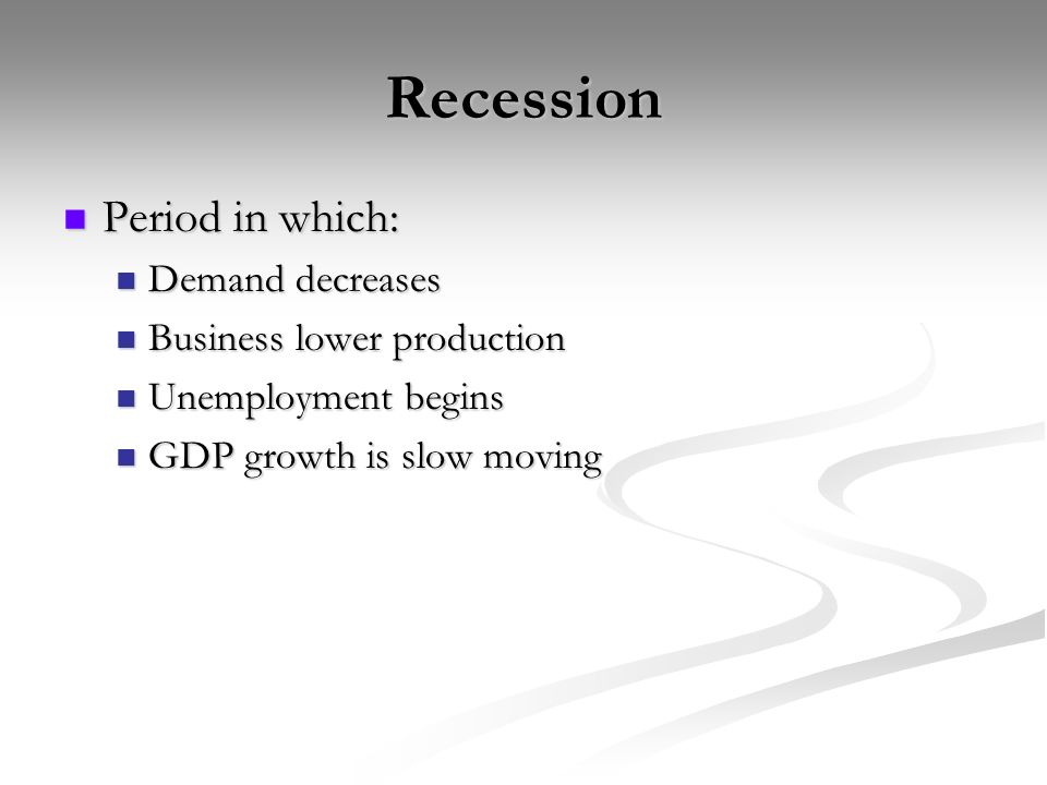 Recession Period in which: Period in which: Demand decreases Demand decreases Business lower production Business lower production Unemployment begins Unemployment begins GDP growth is slow moving GDP growth is slow moving