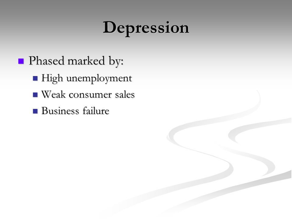 Depression Phased marked by: Phased marked by: High unemployment High unemployment Weak consumer sales Weak consumer sales Business failure Business failure