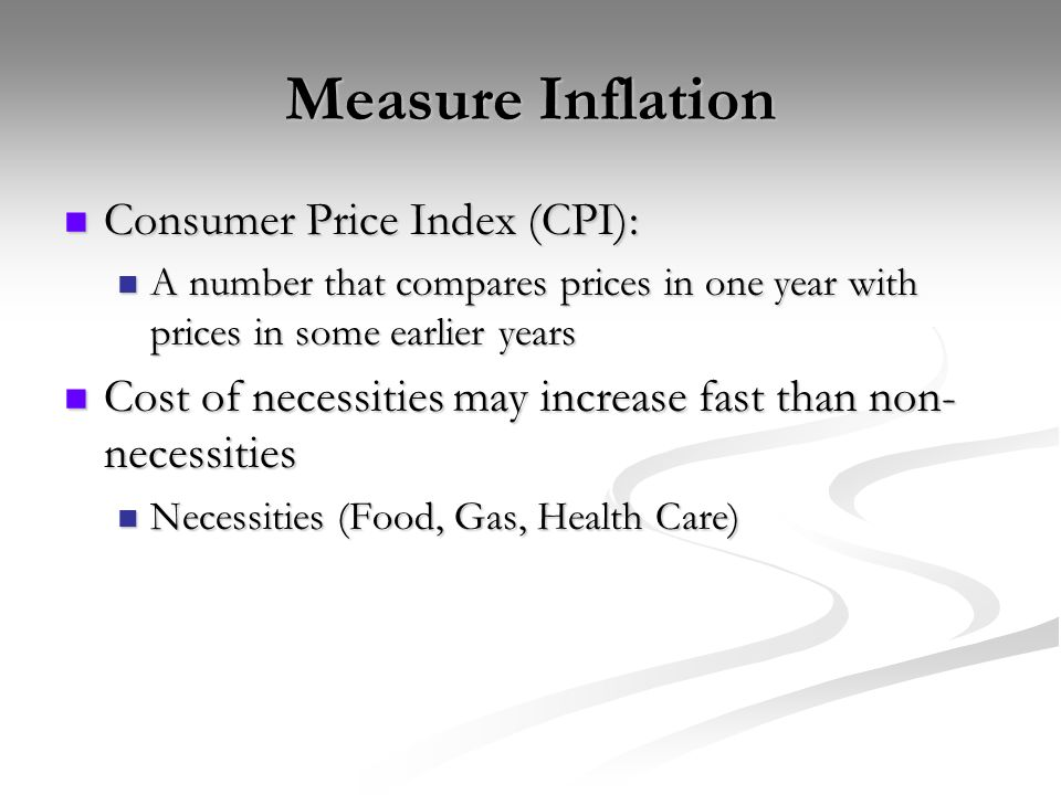 Measure Inflation Consumer Price Index (CPI): Consumer Price Index (CPI): A number that compares prices in one year with prices in some earlier years A number that compares prices in one year with prices in some earlier years Cost of necessities may increase fast than non- necessities Cost of necessities may increase fast than non- necessities Necessities (Food, Gas, Health Care) Necessities (Food, Gas, Health Care)