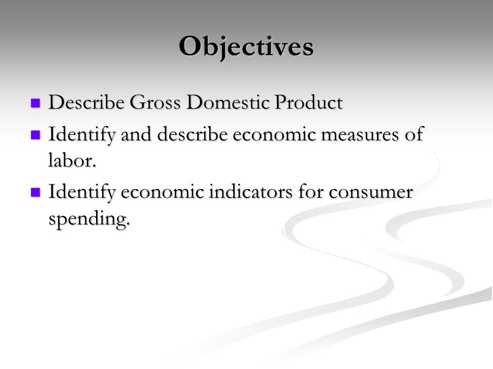Objectives Describe Gross Domestic Product Describe Gross Domestic Product Identify and describe economic measures of labor.