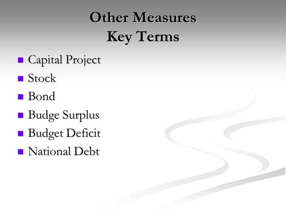 Other Measures Key Terms Capital Project Capital Project Stock Stock Bond Bond Budge Surplus Budge Surplus Budget Deficit Budget Deficit National Debt National Debt