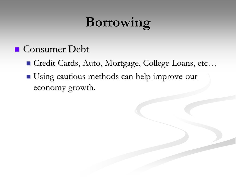 Borrowing Consumer Debt Consumer Debt Credit Cards, Auto, Mortgage, College Loans, etc… Credit Cards, Auto, Mortgage, College Loans, etc… Using cautious methods can help improve our economy growth.