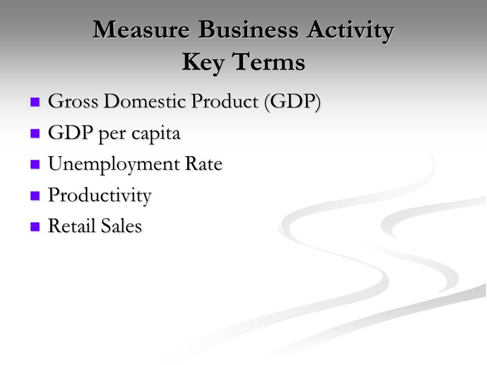 Measure Business Activity Key Terms Gross Domestic Product (GDP) Gross Domestic Product (GDP) GDP per capita GDP per capita Unemployment Rate Unemployment Rate Productivity Productivity Retail Sales Retail Sales