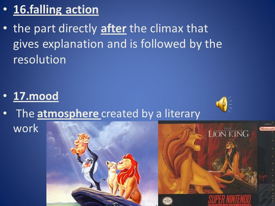 16.falling action the part directly after the climax that gives explanation and is followed by the resolution 17.mood The atmosphere created by a literary work