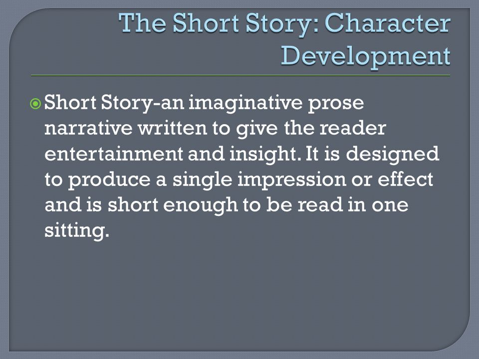  Short Story-an imaginative prose narrative written to give the reader entertainment and insight.