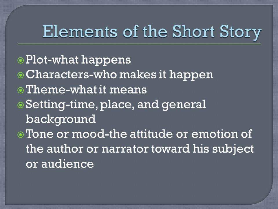  Plot-what happens  Characters-who makes it happen  Theme-what it means  Setting-time, place, and general background  Tone or mood-the attitude or emotion of the author or narrator toward his subject or audience