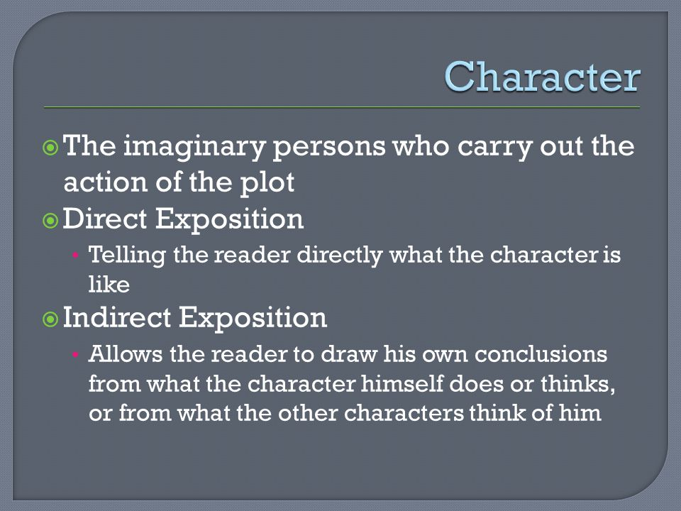  The imaginary persons who carry out the action of the plot  Direct Exposition Telling the reader directly what the character is like  Indirect Exposition Allows the reader to draw his own conclusions from what the character himself does or thinks, or from what the other characters think of him