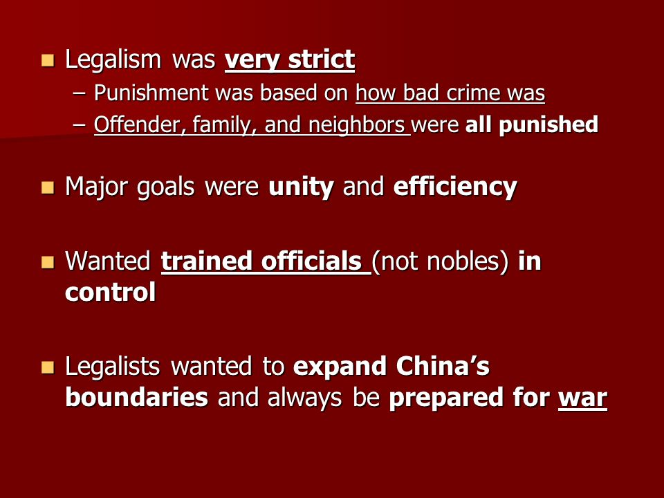 Legalism was very strict Legalism was very strict –Punishment was based on how bad crime was –Offender, family, and neighbors were all punished Major goals were unity and efficiency Major goals were unity and efficiency Wanted trained officials (not nobles) in control Wanted trained officials (not nobles) in control Legalists wanted to expand China's boundaries and always be prepared for war Legalists wanted to expand China's boundaries and always be prepared for war