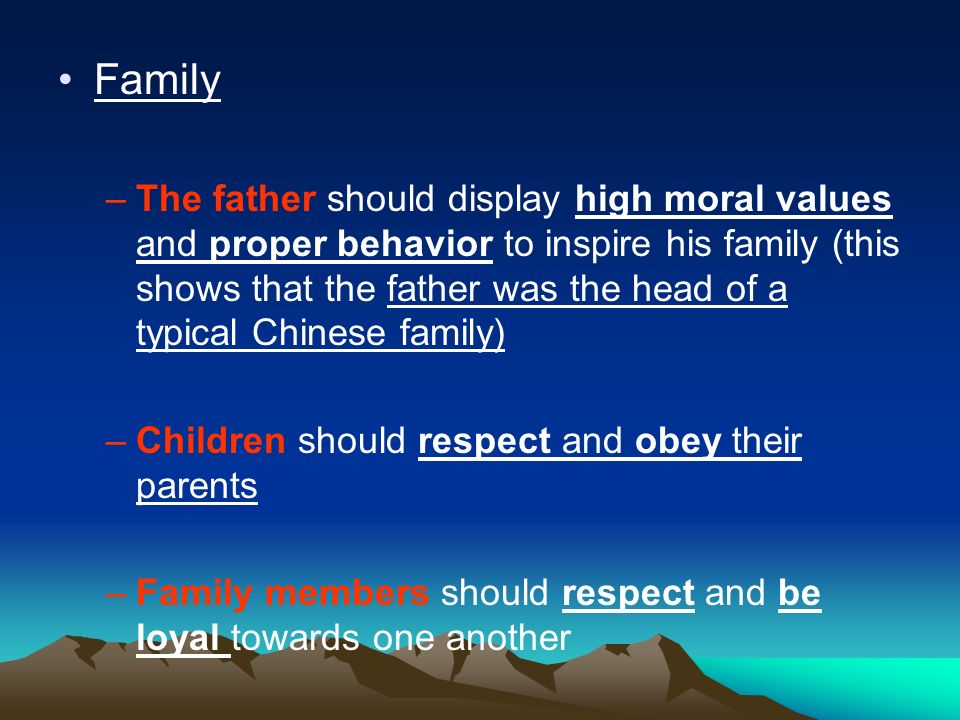 Family –The father should display high moral values and proper behavior to inspire his family (this shows that the father was the head of a typical Chinese family) –Children should respect and obey their parents –Family members should respect and be loyal towards one another