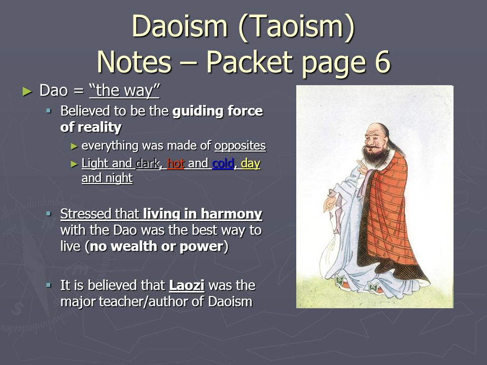 Daoism (Taoism) Notes – Packet page 6 ► Dao = the way  Believed to be the guiding force of reality ► everything was made of opposites ► Light and dark, hot and cold, day and night  Stressed that living in harmony with the Dao was the best way to live (no wealth or power)  It is believed that Laozi was the major teacher/author of Daoism