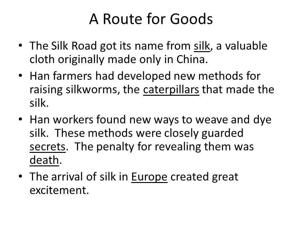 A Route for Goods The Silk Road got its name from silk, a valuable cloth originally made only in China.