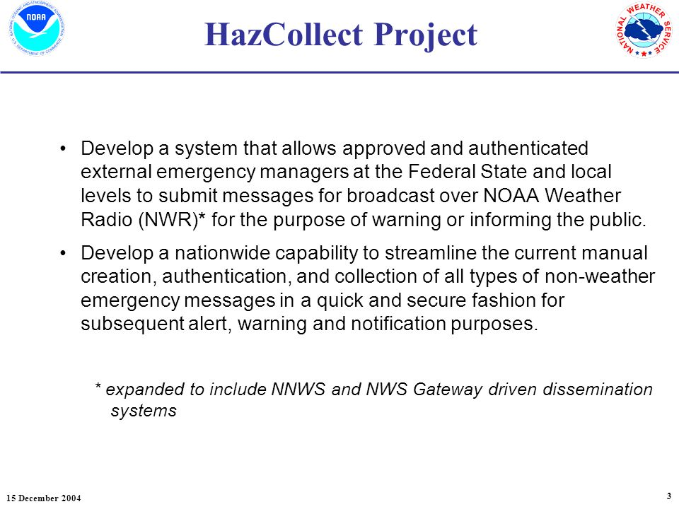 15 December HazCollect Project Develop a system that allows approved and authenticated external emergency managers at the Federal State and local levels to submit messages for broadcast over NOAA Weather Radio (NWR)* for the purpose of warning or informing the public.