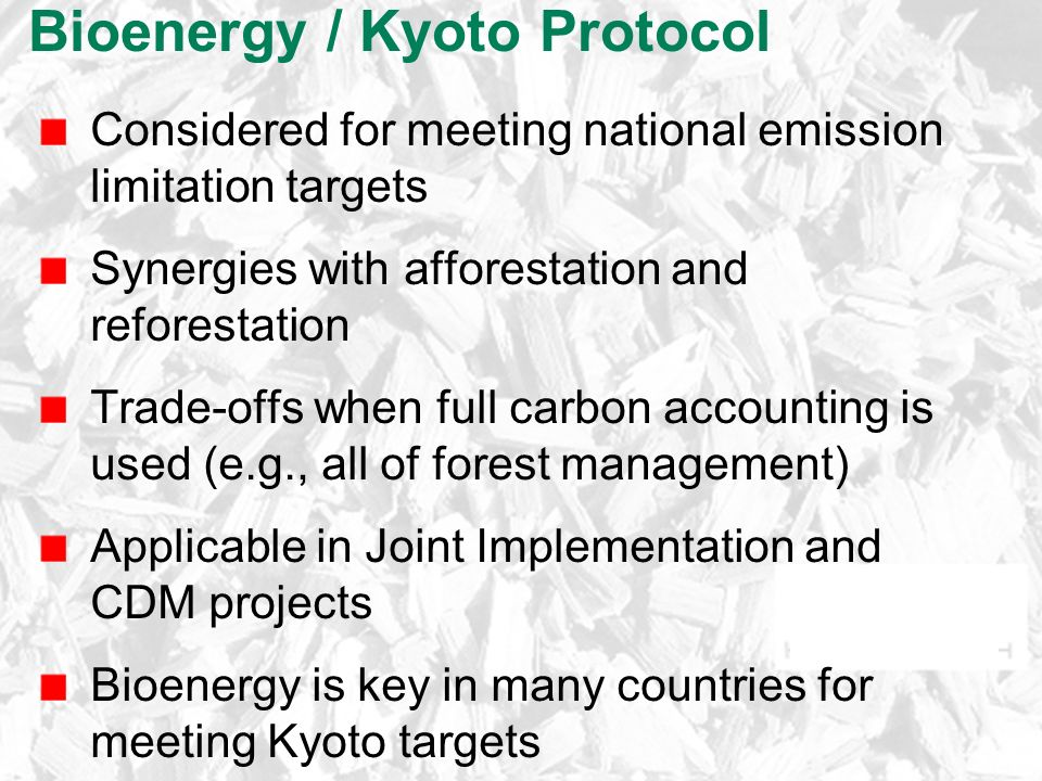 Bioenergy / Kyoto Protocol Considered for meeting national emission limitation targets Synergies with afforestation and reforestation Trade-offs when full carbon accounting is used (e.g., all of forest management) Applicable in Joint Implementation and CDM projects Bioenergy is key in many countries for meeting Kyoto targets