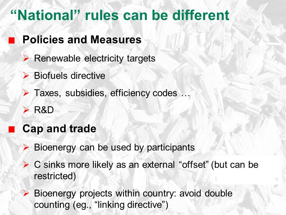 National rules can be different Policies and Measures  Renewable electricity targets  Biofuels directive  Taxes, subsidies, efficiency codes …  R&D Cap and trade  Bioenergy can be used by participants  C sinks more likely as an external offset (but can be restricted)  Bioenergy projects within country: avoid double counting (eg., linking directive )