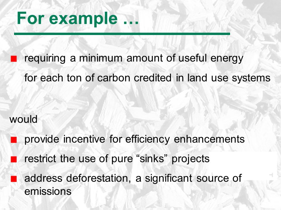 For example … requiring a minimum amount of useful energy for each ton of carbon credited in land use systems would provide incentive for efficiency enhancements restrict the use of pure sinks projects address deforestation, a significant source of emissions