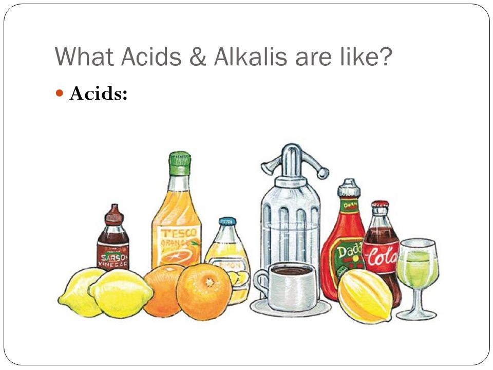 What Acids & Alkalis are like Acids: