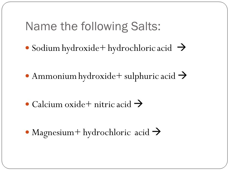 Name the following Salts: Sodium hydroxide+ hydrochloric acid  Ammonium hydroxide+ sulphuric acid  Calcium oxide+ nitric acid  Magnesium+ hydrochloric acid 