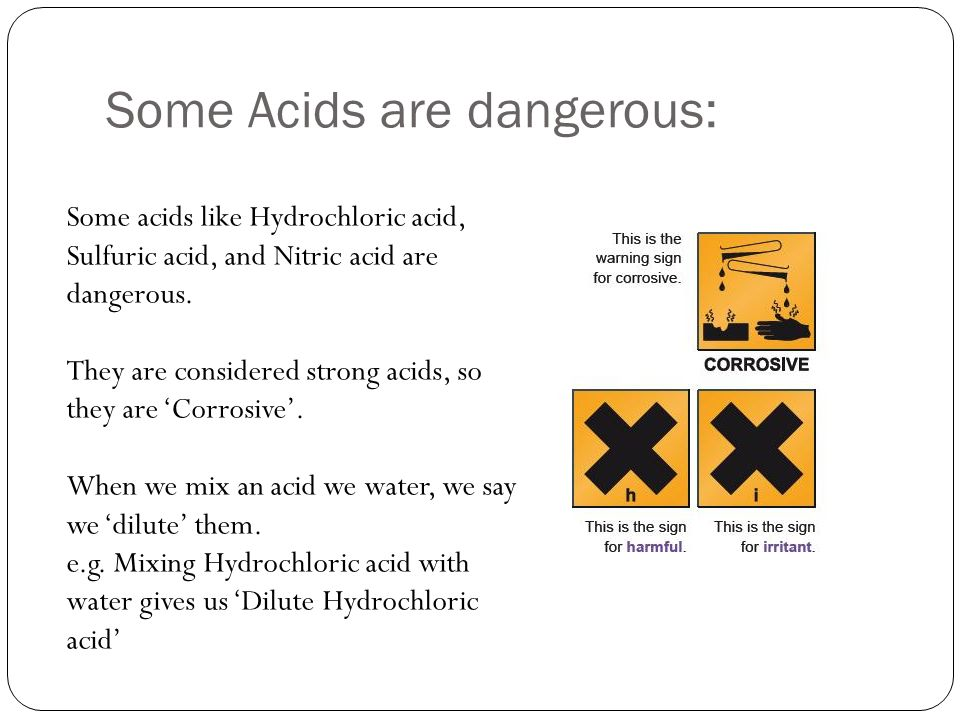 Some Acids are dangerous: Some acids like Hydrochloric acid, Sulfuric acid, and Nitric acid are dangerous.